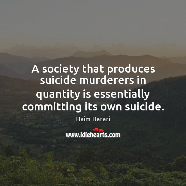 A society that produces suicide murderers in quantity is essentially committing its Image