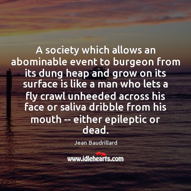 A society which allows an abominable event to burgeon from its dung Jean Baudrillard Picture Quote