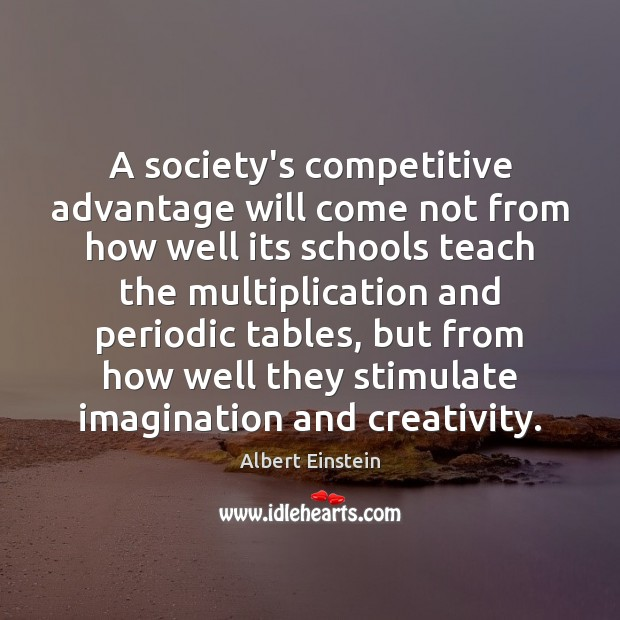 A society's competitive advantage will come not from how well its schools Albert Einstein Picture Quote