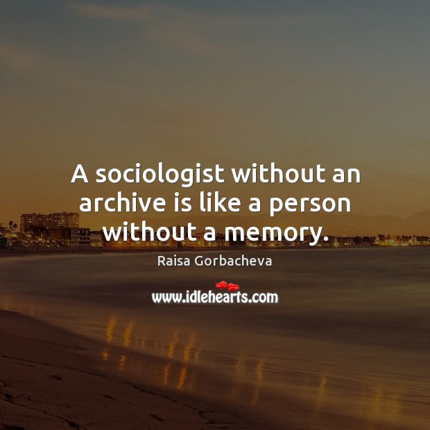 Image, A sociologist without an archive is like a person without a memory.