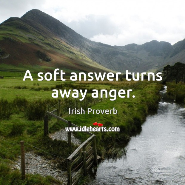 A soft answer turns away anger. Irish Proverbs Image