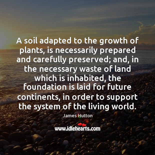 A soil adapted to the growth of plants, is necessarily prepared and James Hutton Picture Quote