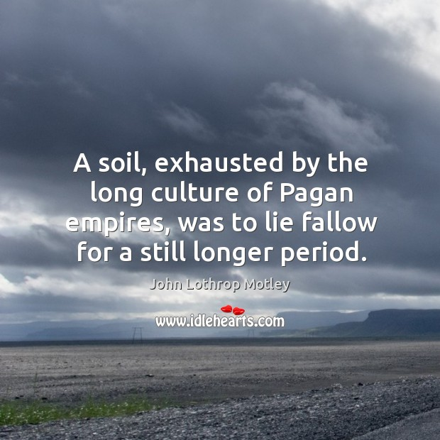 A soil, exhausted by the long culture of pagan empires, was to lie fallow for a still longer period. John Lothrop Motley Picture Quote