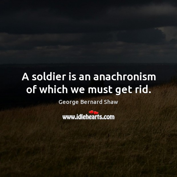 Image, A soldier is an anachronism of which we must get rid.