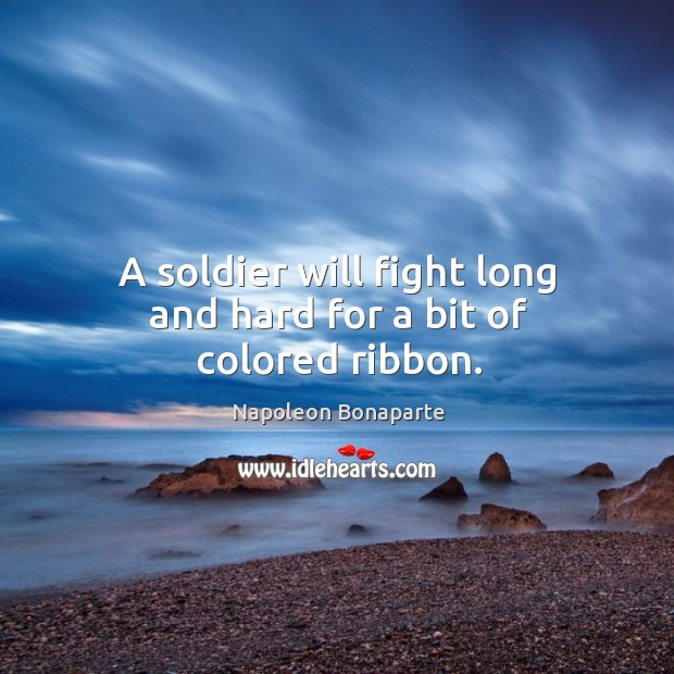 A soldier will fight long and hard for a bit of colored ribbon. Image