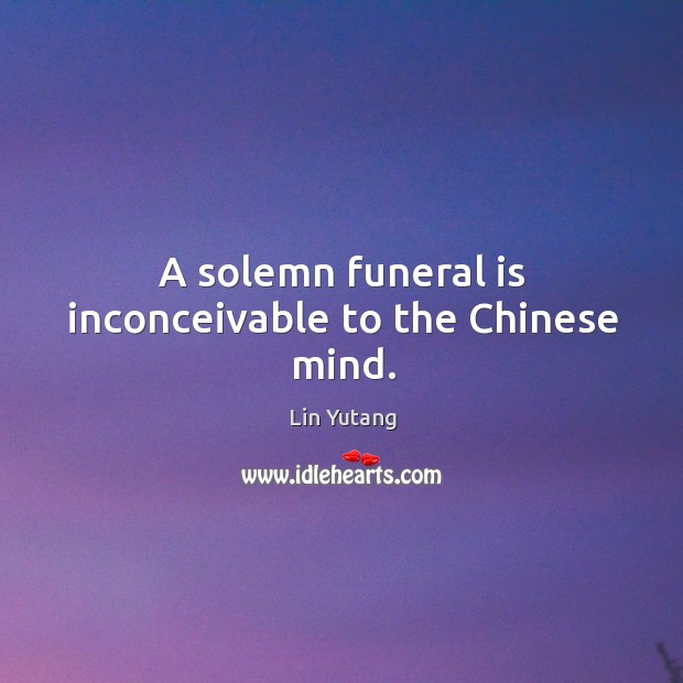 A solemn funeral is inconceivable to the chinese mind. Image