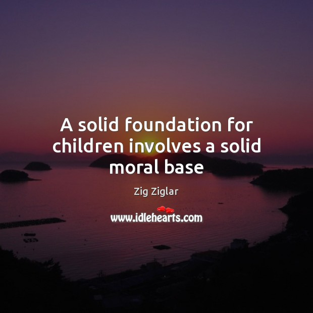 A solid foundation for children involves a solid moral base Zig Ziglar Picture Quote