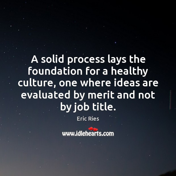 A solid process lays the foundation for a healthy culture, one where Eric Ries Picture Quote