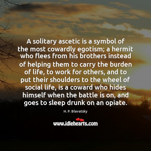 A solitary ascetic is a symbol of the most cowardly egotism; a H. P. Blavatsky Picture Quote