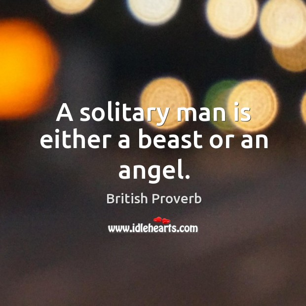 A solitary man is either a beast or an angel. British Proverbs Image