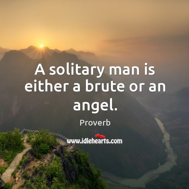 A solitary man is either a brute or an angel. Image