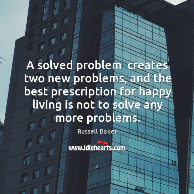 A solved problem  creates two new problems, and the best prescription for Image