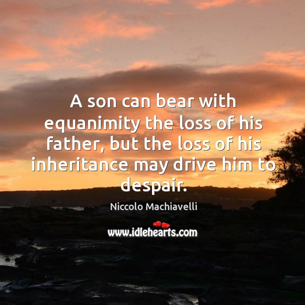 A son can bear with equanimity the loss of his father, but the loss of his inheritance may drive him to despair. Image