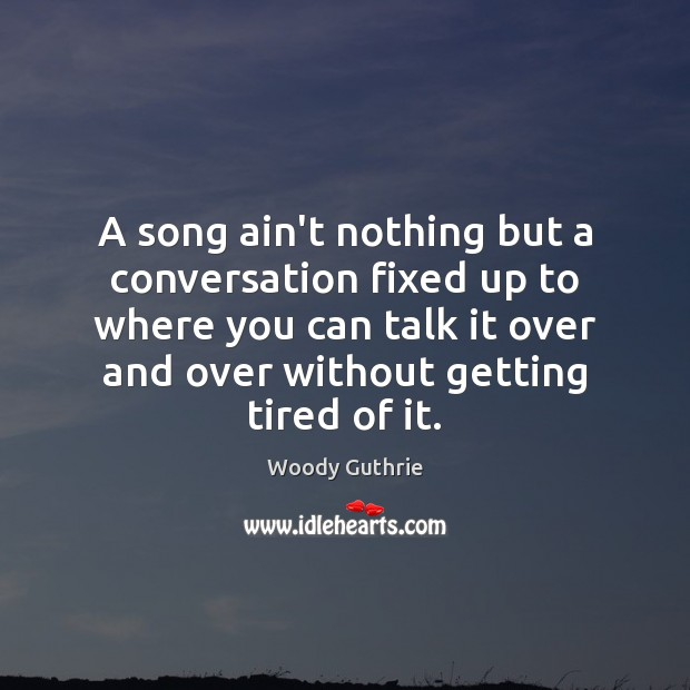A song ain't nothing but a conversation fixed up to where you Woody Guthrie Picture Quote