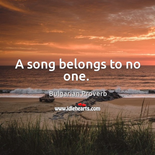 A song belongs to no one. Bulgarian Proverbs Image