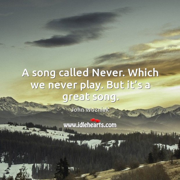 A song called never. Which we never play. But it's a great song. Image