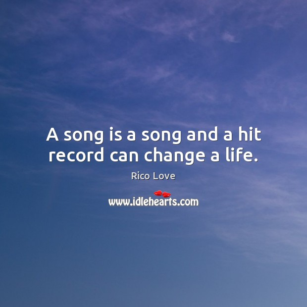 A song is a song and a hit record can change a life. Rico Love Picture Quote