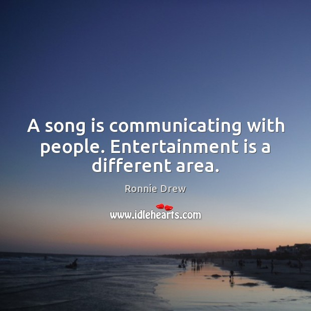 A song is communicating with people. Entertainment is a different area. Ronnie Drew Picture Quote