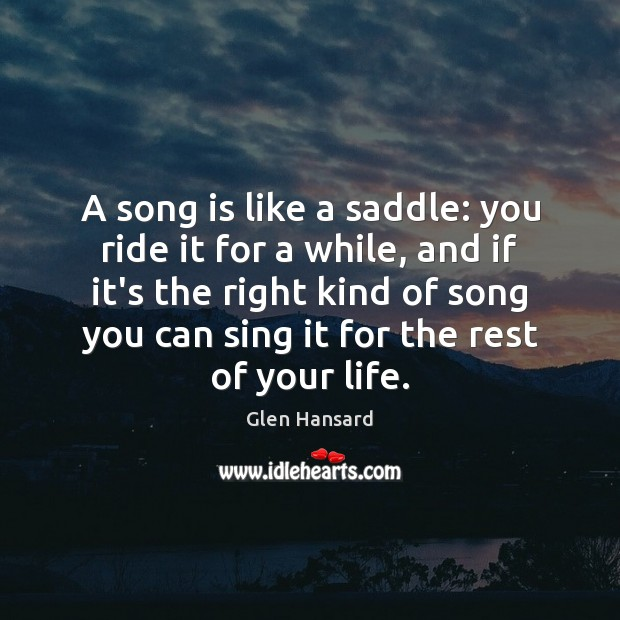 A song is like a saddle: you ride it for a while, Glen Hansard Picture Quote
