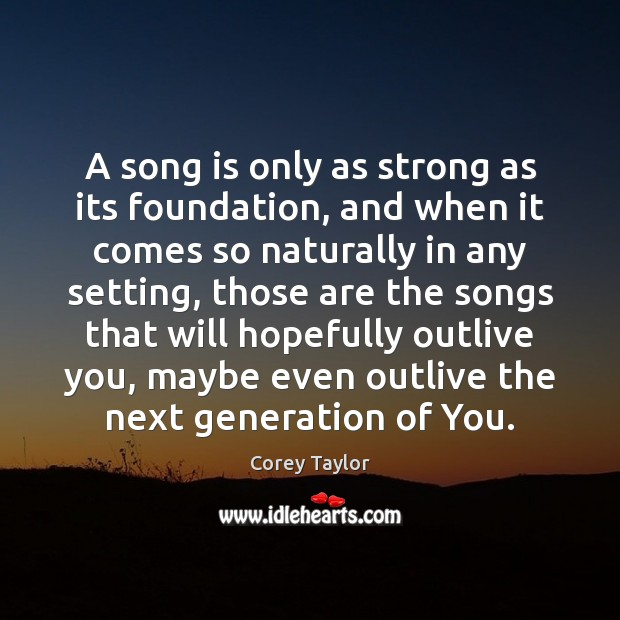 A song is only as strong as its foundation, and when it Corey Taylor Picture Quote