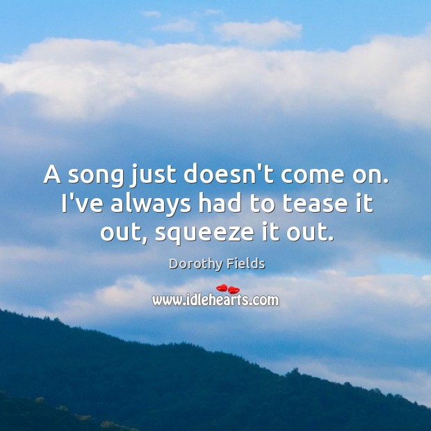 A song just doesn't come on. I've always had to tease it out, squeeze it out. Dorothy Fields Picture Quote