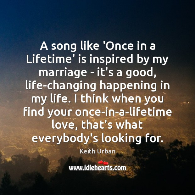 A song like 'Once in a Lifetime' is inspired by my marriage Keith Urban Picture Quote