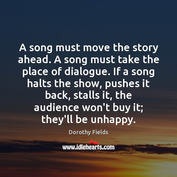 A song must move the story ahead. A song must take the Dorothy Fields Picture Quote