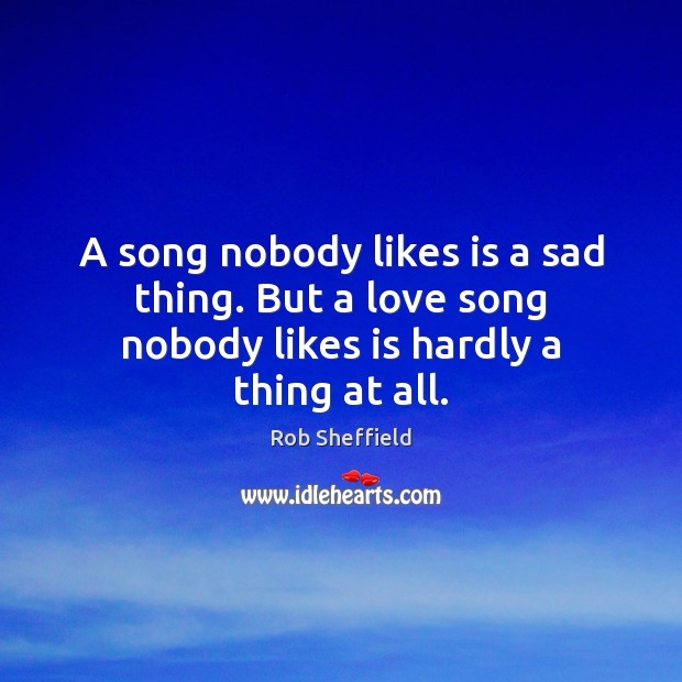 A song nobody likes is a sad thing. But a love song nobody likes is hardly a thing at all. Rob Sheffield Picture Quote