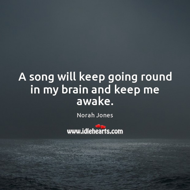 A song will keep going round in my brain and keep me awake. Norah Jones Picture Quote