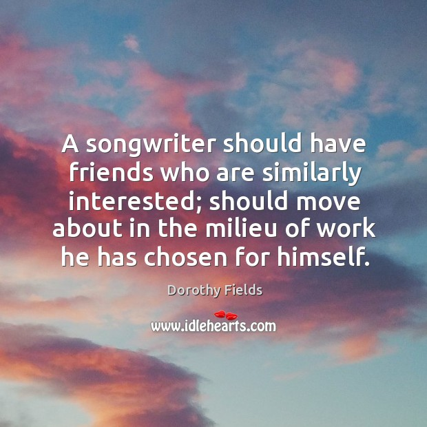 A songwriter should have friends who are similarly interested; should move about Dorothy Fields Picture Quote