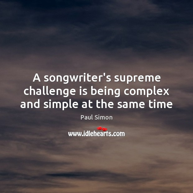 A songwriter's supreme challenge is being complex and simple at the same time Image