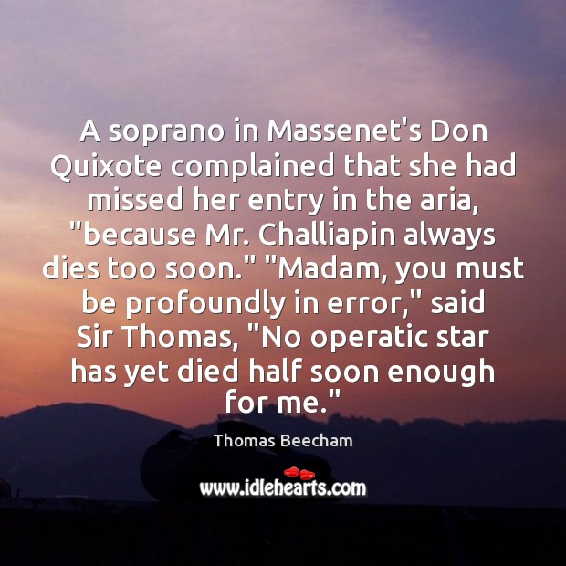 A soprano in Massenet's Don Quixote complained that she had missed her Thomas Beecham Picture Quote