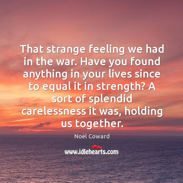 A sort of splendid carelessness it was, holding us together. Image