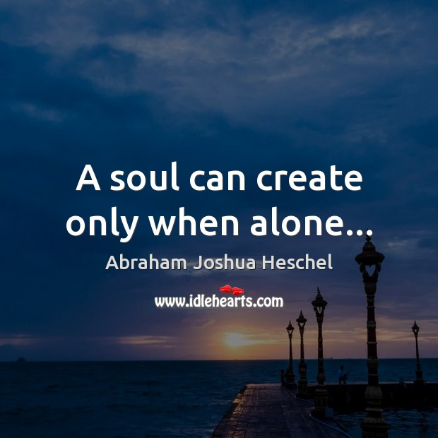 A soul can create only when alone… Abraham Joshua Heschel Picture Quote