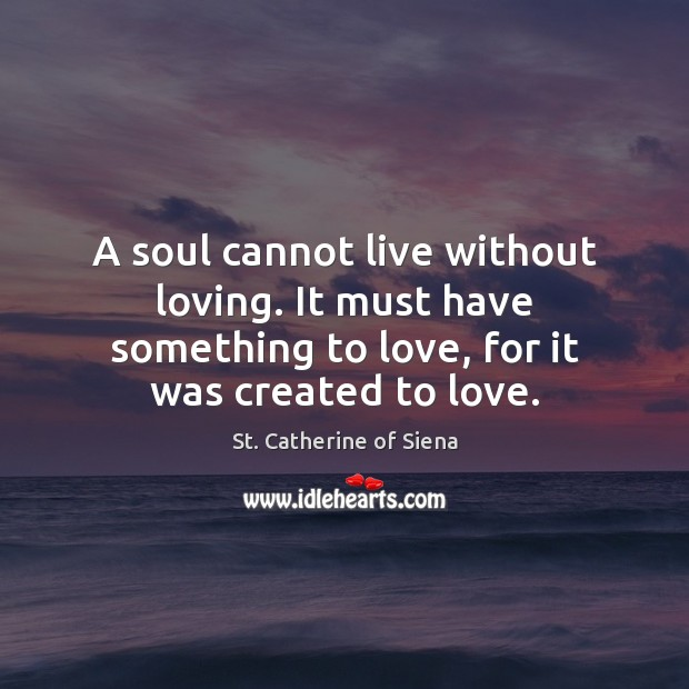 Image, A soul cannot live without loving. It must have something to love,