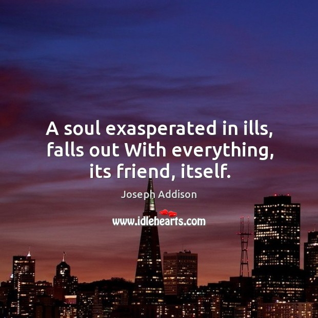 A soul exasperated in ills, falls out With everything, its friend, itself. Image