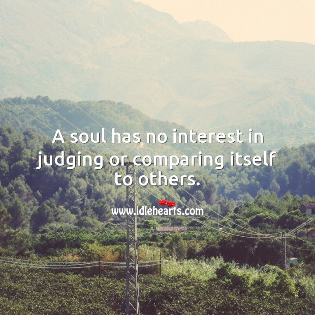 A soul has no interest in judging or comparing itself to others. Soul Quotes Image