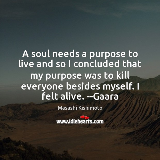 A soul needs a purpose to live and so I concluded that Masashi Kishimoto Picture Quote
