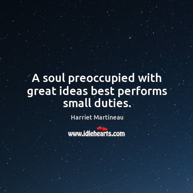 A soul preoccupied with great ideas best performs small duties. Image
