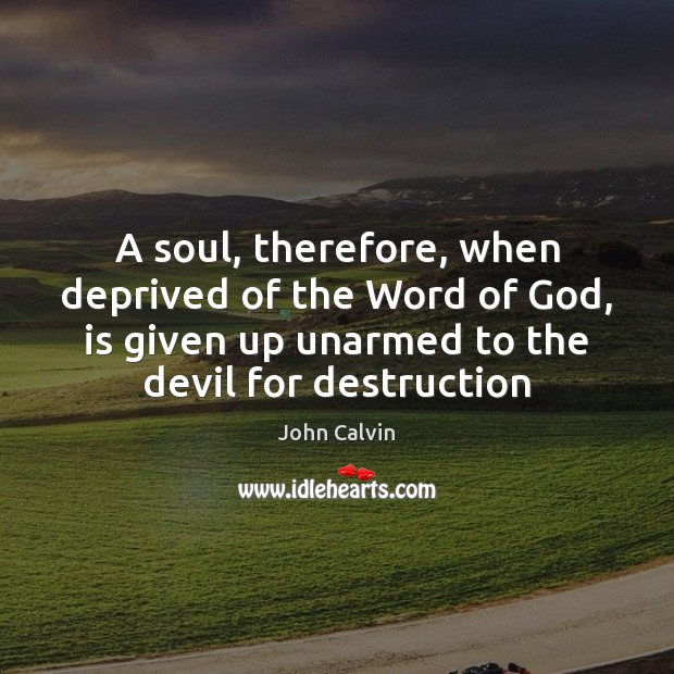 A soul, therefore, when deprived of the Word of God, is given John Calvin Picture Quote