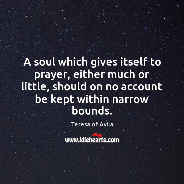 A soul which gives itself to prayer, either much or little, should Teresa of Avila Picture Quote