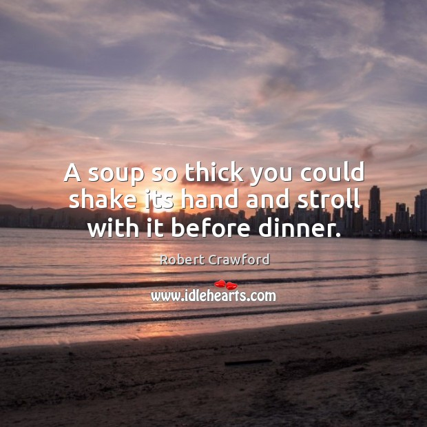A soup so thick you could shake its hand and stroll with it before dinner. Image