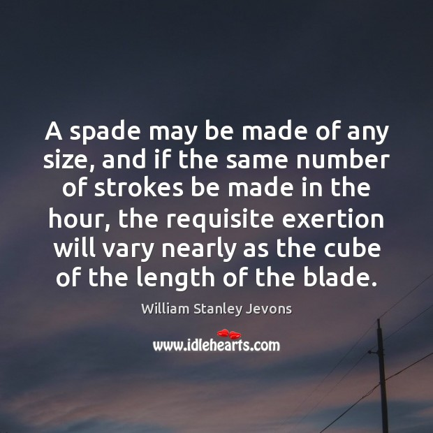 A spade may be made of any size, and if the same William Stanley Jevons Picture Quote
