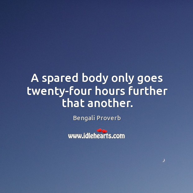 A spared body only goes twenty-four hours further that another. Bengali Proverbs Image