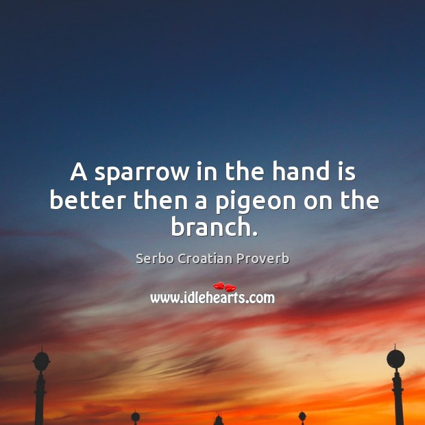 A sparrow in the hand is better then a pigeon on the branch. Serbo Croatian Proverbs Image