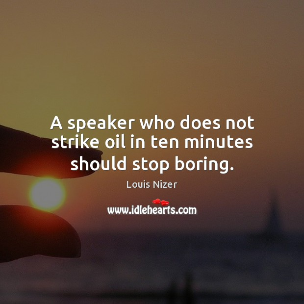 A speaker who does not strike oil in ten minutes should stop boring. Image