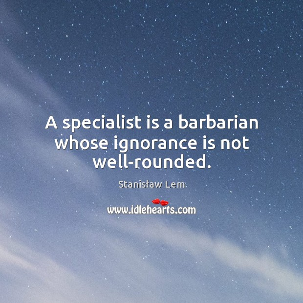 A specialist is a barbarian whose ignorance is not well-rounded. Ignorance Quotes Image