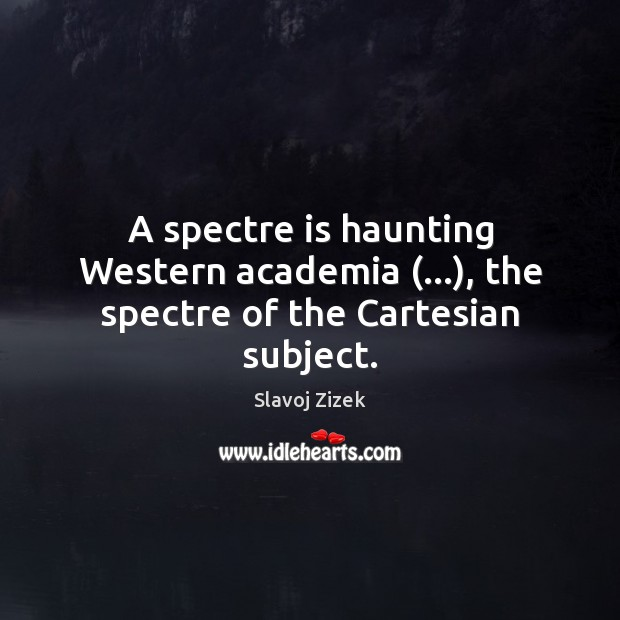 Image, A spectre is haunting Western academia (…), the spectre of the Cartesian subject.