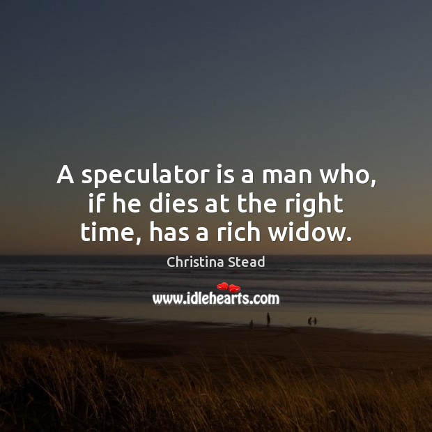 A speculator is a man who, if he dies at the right time, has a rich widow. Image