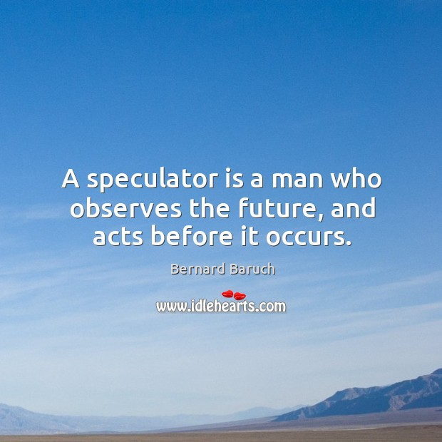 A speculator is a man who observes the future, and acts before it occurs. Image